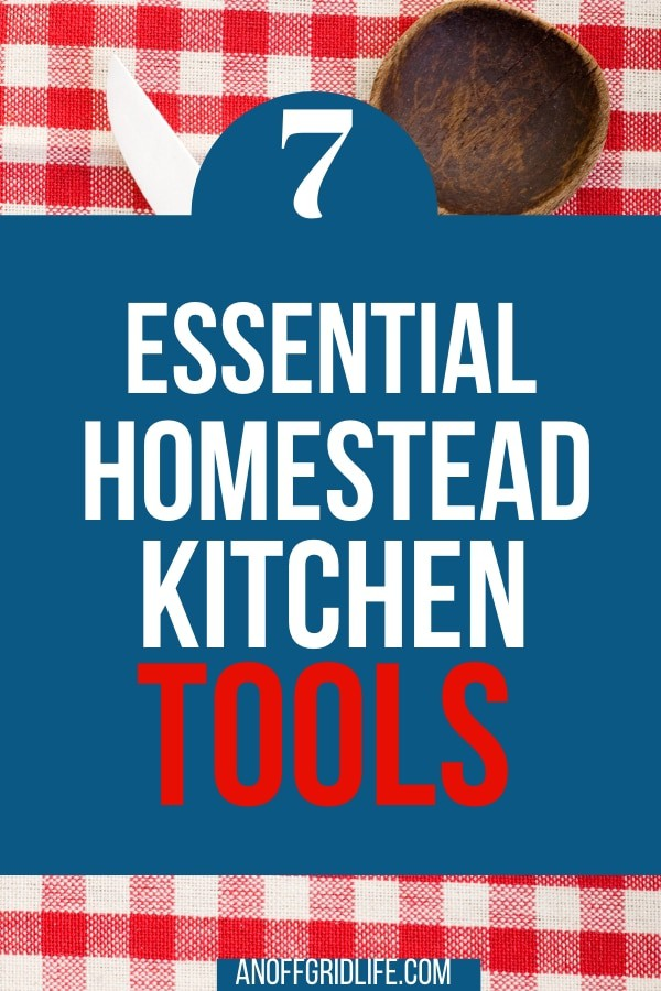 7 Essential Homestead Kitchen Tools for Old-Time Cooking