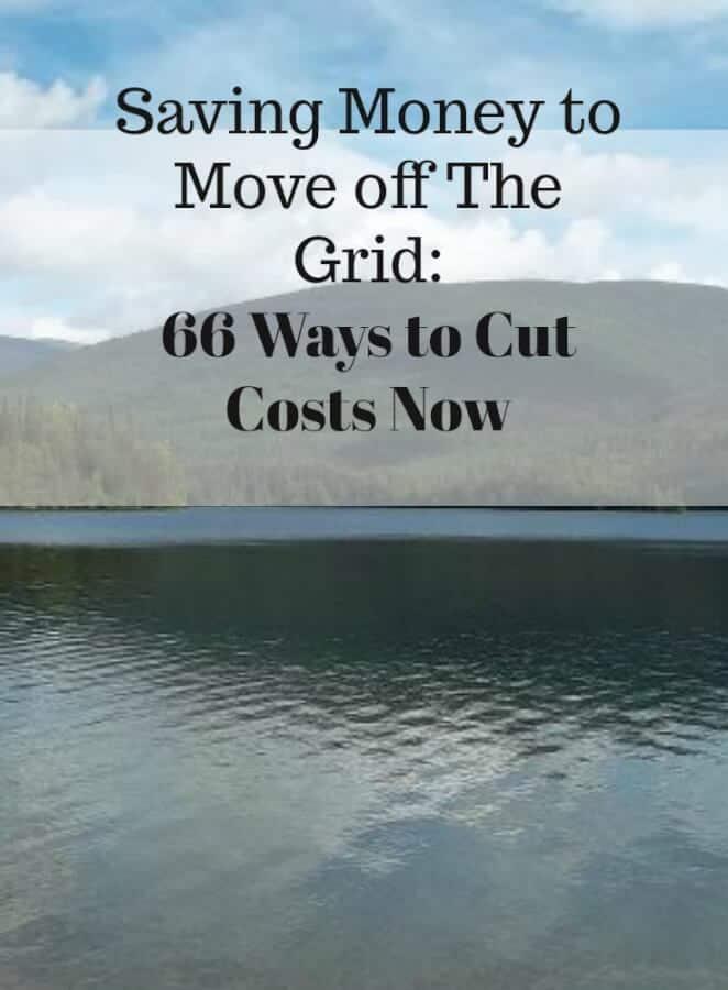 Saving Money to Move Off The Grid 66 Ways to Cut Costs Now #offthegrid #savingmoneytomove #frugality
